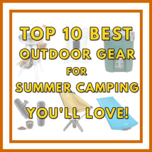 Top 10 Best Outdoor Gear for Summer Camping