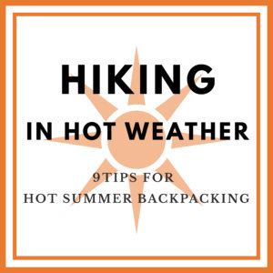 Hiking in Hot Weather – 9 Tips for Hot Summer Backpacking